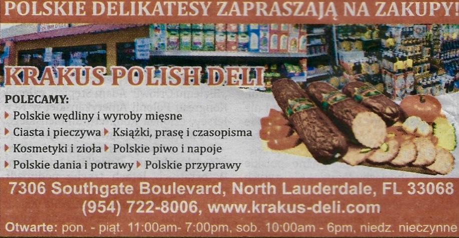 Polish Deli / Sklep Spożywczy – North Lauderdale – Krakus Deli fullsizeoutput_e8 Krakus Polish Deli – Ewa Stankiewicz 7306 Southgate Blvd, North Lauderdale, FL 33068 Krakus Polish Deli is a family-owned business located in North Lauderdale near Pompano Beach in Florida. The Deli offers Polish fresh cold meats: sausages, kielbasa, hams, bacons, kiszka, a variety of Polish beer, Polish traditional dishes such as pierogi and stuffed cabbage, Polish spices and condiments as well as Polish pastries and cakes. The store also offers Polish herbs and cosmetics, Polish books, movies, cds and Polish magazines. The owners and the stuff speak Polish. The store hours are Mon. – Fri. from 11:00 a.m. until 7:00 p.m. and Sat. from 10:00 a.m. until 6:00 p.m. Krakus Polish Deli to biznes rodzinny w North Lauderdale w okolicach Pompano Beach na Florydzie. Deli oferuje świeże polskie wędliny i wyroby mięsne, ciasta i pieczywa, kiełbasy, szynki, boczki, kiszki, polskie piwa i napoje, polskie dania i potrawy, na przykład pierogi i gołąbki, polskie przyprawy, polskie zioła i kosmetyki, polskie książki, filmy, cd, prasę i czasopisma. Właściciele i obsługa sklepu mówią po polsku. Sklep czynny jest od poniedziałku do piątku od 11:00 a.m. do 7:00 p.m. oraz w soboty od 10:00 a.m. do 6:00 p.m. (954) 722 – 8006 – www.krakus-deli.com Polish Service Agency / Polska Agencja Usług i Porad – Anna & Mike Anna and Mike Inc Polish Service and Advice Agency – Anna & Mike, Inc. 480 S. Andrews Ave., Suite 104, Pompano Beach, FL 33069 Anna and Mike offer services and advice to Polish clients such as: international 24-hour money transfers, parcels, notary public services, translations, electronic tickets, life insurance and wedding ceremonies. Anna and Mike speak Polish. Dokonali państwo najlepszego wyboru pod słońcem, gdzie jest miła obsługa i personel, któremu zależy na Waszym zadowoleniu i oszczędności, jest Twoim dobrym doradcą i przyjacielem. Tu czujesz się doceniony i jak w rodzinie. Biuro Anny i Micha