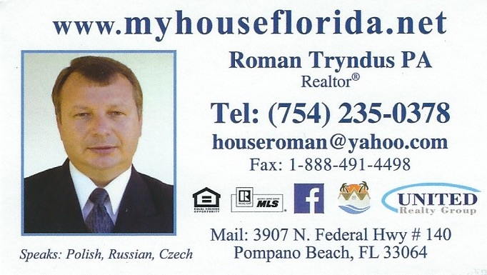 Roman Tryndus – Realtor at United Realty Group, Inc. and Roman Tryndus, PA 3907 N. Federal Hwy. # 140, Pompano Beach, FL 33064 Roman Tryndus is a Polish Realtor in Pompano Beach, Florida. Besides Broward County, Roman also serves clients in Miami-Dade , Palm Beach and St. Lucie County. Roman can help you with all your real estate needs (residential and commercial). Besides English, Roman speaks Polish, Russian and Czech. Roman Tryndus jest polskim pośrednikiem nieruchomości w Pompano Beach na Florydzie. Roman obsługuje klientów w Broward County, Miami-Dade , Palm Beach oraz St. Lucie County. Roman może pomóc Ci we wszelkiego rodzaju transakcjach dotyczących nieruchomości. Roman mówi biegle po polsku, rosyjsku i czesku. (754) 235 – 0378 Email: houseroman@yahoo.com Facebook: https://www.facebook.com/myhouseflorida